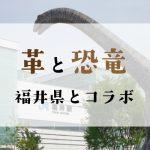 革と恐竜で福井県とコラボレーション企画